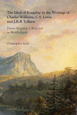 Book The Ideal of Kingship in the Writings of Charles Williams, C.S. Lewis and J.R.R. Tolkien: Divine… by Christopher Scarf