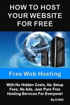 Free Web Hosting - How To Host Your Website For Free With No Hidden Costs, No Setup Fees, No Ads, Just Pure Free Hosting Services For Everyone by Chris