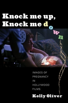 Book Knock Me Up, Knock Me Down: Images of Pregnancy in Hollywood Films by Kelly Oliver