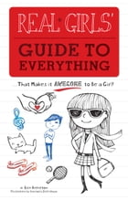 Real Girls' Guide to Everything: ...That Makes It Awesome to Be a Girl! by Erin Brereton