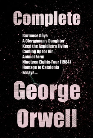 Complete Books and Novels of George Orwell: Burmese Days, A Clergyman's Daughter, Keep the Aspidistra Flying, Coming Up for Air, Animal Farm, Nineteen