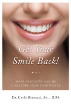 GET YOUR SMILE BACK!: What Dentistry Can Do To Restore Your Confidence by Carlo Biasucci