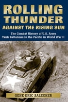 Rolling Thunder Against the Rising Sun: The Combat History of U.S. Army Tank Battalions in the Pacific in World War II by Gene Eric Salecker