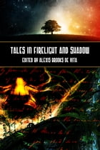 Tales In Firelight And Shadow by Edited by Alexis Brooks de Vita
