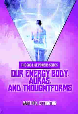 Our Energy Body, Auras, and Thoughtforms by Martin Ettington