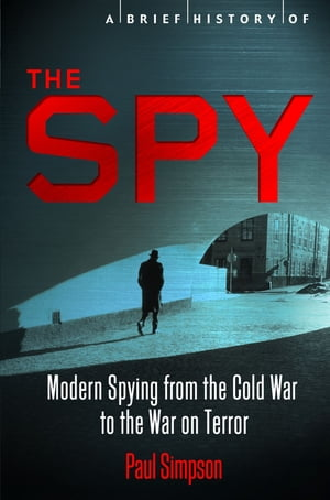 A Brief History of the Spy Modern Spying from the Cold War to the War on Terror