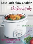 Low Carb Slow Cooker Chicken Meals: Effortless Recipes for Speedy Weight Loss and Healthier Life by Melissa Watney
