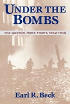 Under the Bombs: The German Home Front, 1942-1945 by Earl Ray Beck