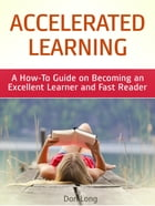 Accelerated Learning: A How-To Guide on Becoming an Excellent Learner and Fast Reader by Don Long