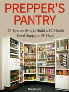 Prepper's Pantry: 25 Tips on How to Build a 12 Month Food Supply in 90 Days by Mike Burns