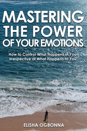 Mastering The Power of Your Emotions by Elisha Ogbonna