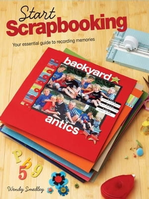 Start Scrapbooking: Your Essential Guide to Recording Memories Your Essential Guide to Recording Memories