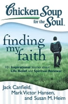 Chicken Soup for the Soul: Finding My Faith: 101 Inspirational Stories about Life, Belief, and…