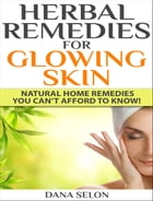 Herbal Remedies for Glowing Skin: Natural Home Remedies You Can't Afford to Know! by Dana Selon