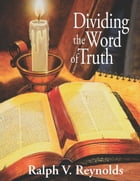 Dividing the Word of Truth by Ralph V. Reynolds
