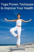 Yoga: Proven Techniques to Improve Your Health by Veronica Evans
