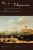 Mediterranean Enlightenment: Livornese Jews, Tuscan Culture, and Eighteenth-Century Reform by Francesca Bregoli