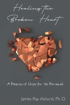 Healing the Broken Heart: A Beacon of Hope for the Bereaved by James  Ray Ashurst Ph. D.