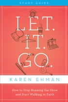 Let. It. Go. Study Guide: How to Stop Running the Show and Start Walking in Faith by Karen Ehman