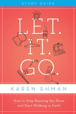 Book Let. It. Go. Study Guide: How to Stop Running the Show and Start Walking in Faith by Karen Ehman