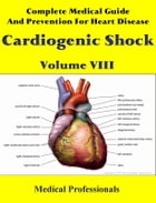 Complete Medical Guide and Prevention for Heart Diseases Volume VIII; Cardiogenic Shock by Medical Professionals