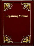 The Repairing and Restoration of Violins [Illustrated] by Horace Petherick