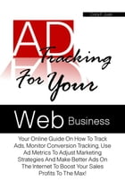 Ad Tracking For Your Web Business: Your Online Guide On How To Track Ads, Monitor Conversion Tracking, Use Ad Metrics To Adjust Marketi by Cora F. Juan