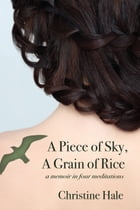 A Piece of Sky, A Grain of Rice: A Memoir in Four Meditations by Christine Hale