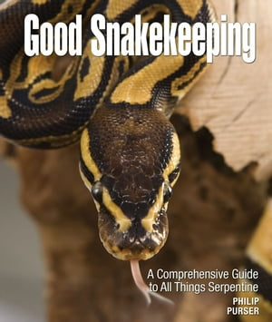 Good Snakekeeping: A Comprehensive Guide to All Things Serpentine by Philip Purser