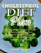 Cholesterol Diet Plan: The Secret Tips On How To Lower Cholesterol Or Bring Your Cholesterol Down For A Healthy Future By Maintaining High HDLCholeste by Pamela Stevens