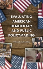 Evaluating American Democracy and Public Policymaking by William D. Schreckhise