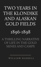 Two Years in the Klondike and Alaskan Gold Fields 1896-1898: A Thrilling Narrative of Life in the Gold Mines and Camps by William Haskell