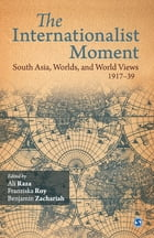 The Internationalist Moment: South Asia, Worlds, and World Views 1917–39 by Ali Raza