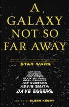 A Galaxy Not So Far Away: Writers and Artists on Twenty-five Years of Star Wars by Glenn Kenny