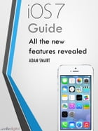 iOS 7 Guide - Tips, Tricks and all the Secret Features Exposed for your iPhone and iPod Touch: Guide to the new Apple iOS by Adam Smart