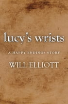 Lucy's Wrists - A Happy Endings Story by Will Elliott