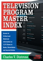 Television Program Master Index: Access to Critical and Historical Information on 2,273 Shows in Books, Dissertations and Journal Art by Charles V. Dintrone