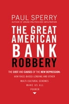 The Great American Bank Robbery: The Unauthorized Report About What Really Caused the Great Recession by Paul Sperry