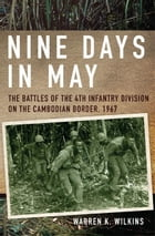 Nine Days in May: The Battles of the 4th Infantry Division on the Cambodian Border, 1967 by Warren K. Wilkins