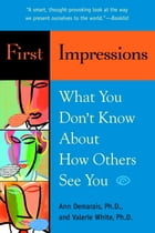 First Impressions: What You Don't Know About How Others See You by Ann Demarais, Ph.D.