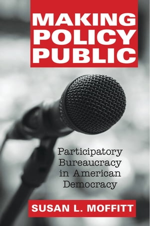 Making Policy Public Participatory Bureaucracy in American Democracy