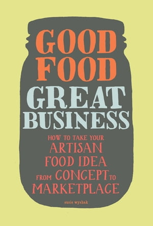 Good Food,  Great Business How to Take Your Artisan Food Idea from Concept to Marketplace