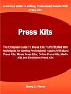 Press Kits: The Complete Guide To Press Kits That's Stuffed With Techniques for Getting Professional Results Wit by Ebony Pierce