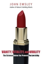 Vanity, Vitality, and Virility: The Science Behind the Products You Love to Buy by John Milton