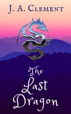 The Last Dragon by J.A. Clement