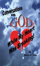 Conversations With God While My Heart Was Breaking by Gloria A. Jolly