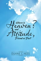Where Is Heaven? and Attitude, Friend or Foe? by Duane C Hess