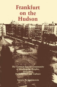 Frankfurt on the Hudson: The German Jewish Community of Washington Heights, 1933-82, Its Structure…