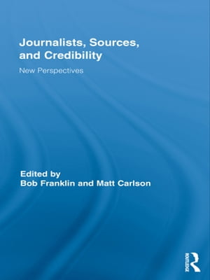 Journalists,  Sources,  and Credibility New Perspectives