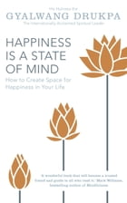 Happiness is a State of Mind: How to Create Space for Happiness in Your Life by Gyalwang Drukpa